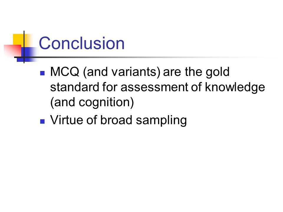 Conclusion MCQ (and variants) are the gold standard for assessment of knowledge (and cognition) Virtue of broad sampling