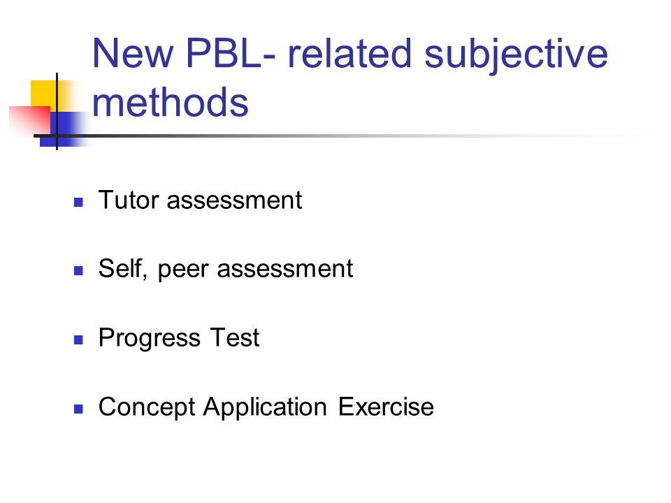 New PBL- related subjective methods Tutor assessment Self, peer assessment Progress Test Concept Application Exercise