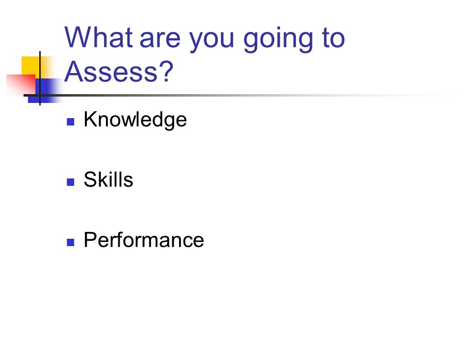 What are you going to Assess? Knowledge Skills Performance