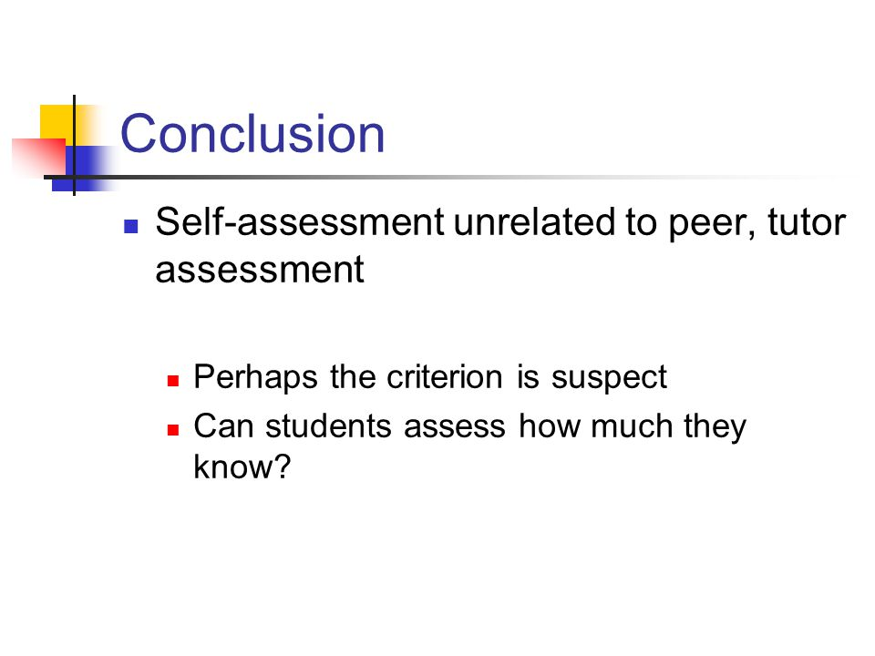 Conclusion Self-assessment unrelated to peer, tutor assessment Perhaps the criterion is suspect Can students assess how much they know?