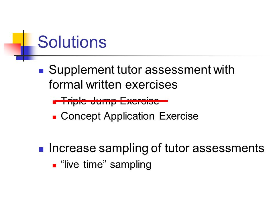 Solutions Supplement tutor assessment with formal written exercises Triple Jump Exercise Concept Application Exercise Increase sampling of tutor assessments live time sampling