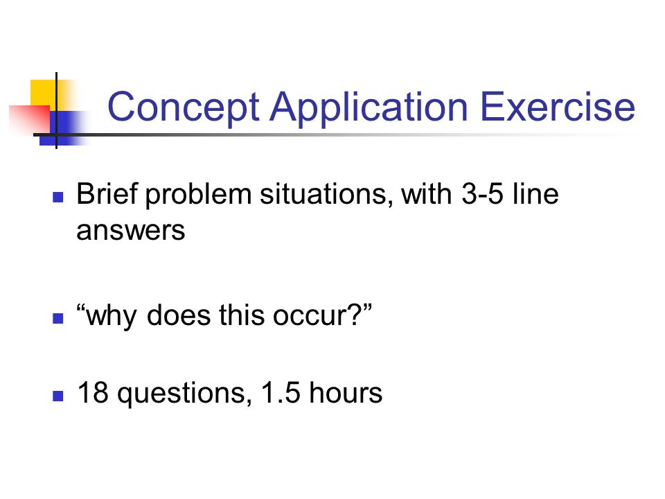 Concept Application Exercise Brief problem situations, with 3-5 line answers why does this occur? 18 questions, 1.5 hours