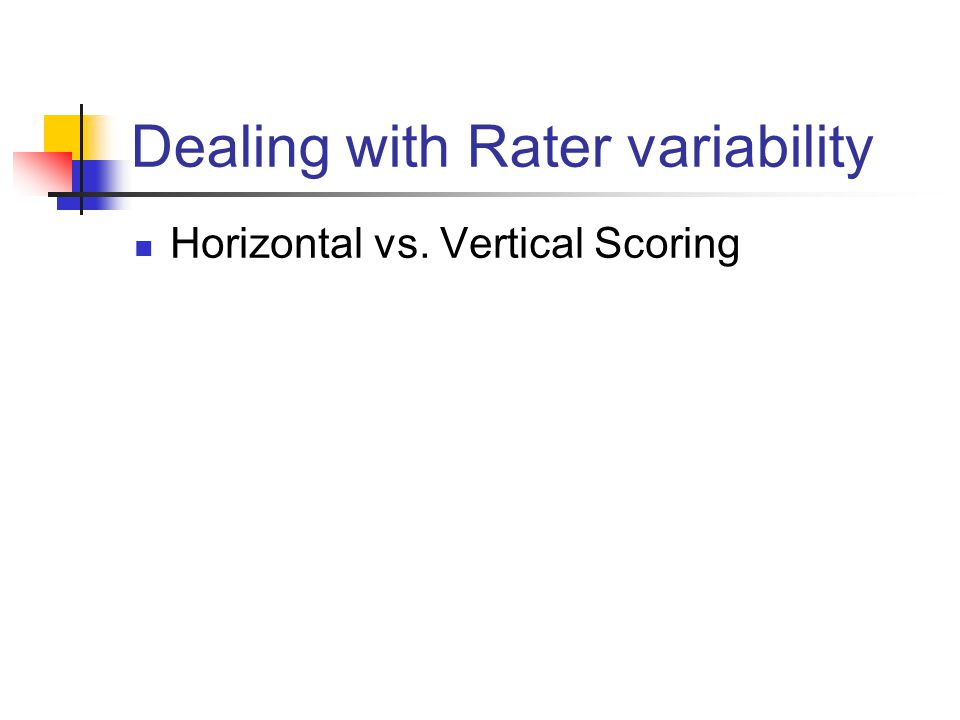 Dealing with Rater variability Horizontal vs. Vertical Scoring