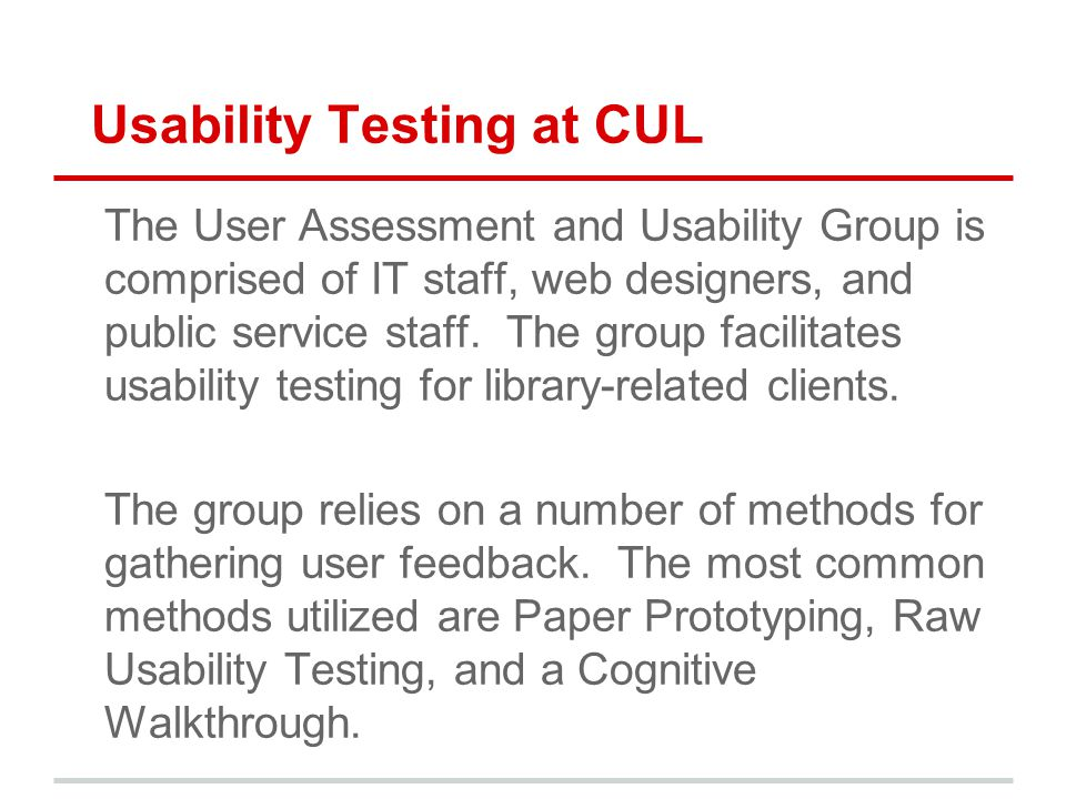 Usability Testing at CUL The User Assessment and Usability Group is comprised of IT staff, web designers, and public service staff. The group facilita