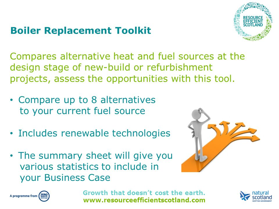 Growth that doesn't cost the earth. www.resourceefficientscotland.com Boiler Replacement Toolkit Compares alternative heat and fuel sources at the des