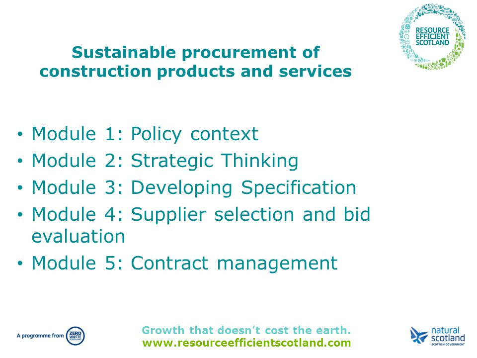 Growth that doesn't cost the earth. www.resourceefficientscotland.com Sustainable procurement of construction products and services Module 1: Policy c