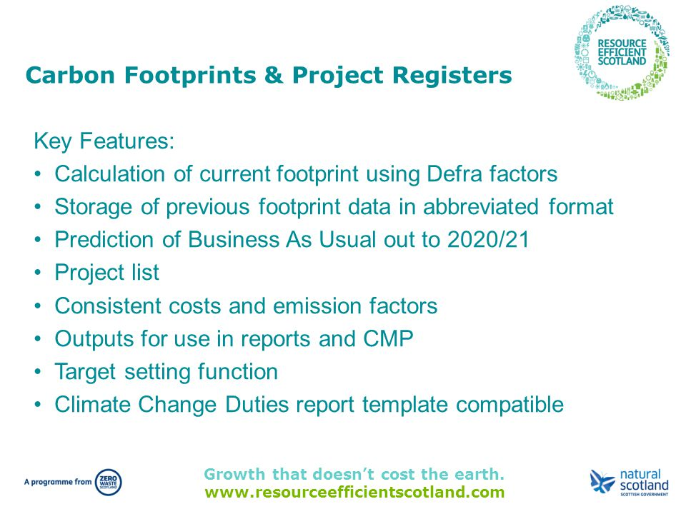Growth that doesn't cost the earth. www.resourceefficientscotland.com Key Features: Calculation of current footprint using Defra factors Storage of pr