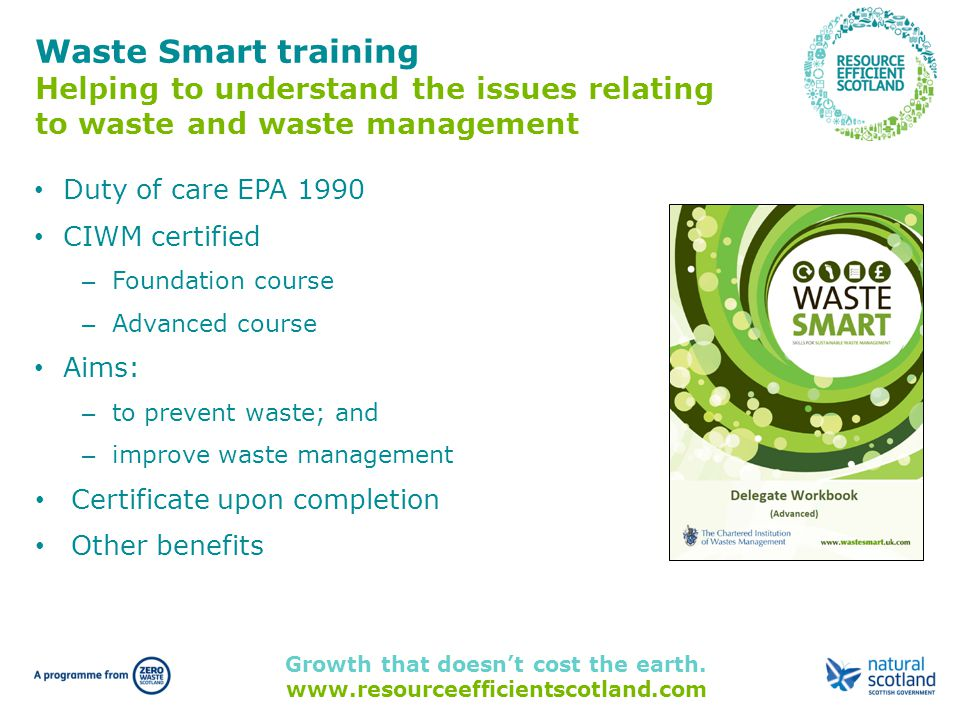 Growth that doesn't cost the earth. www.resourceefficientscotland.com Waste Smart training Helping to understand the issues relating to waste and wast