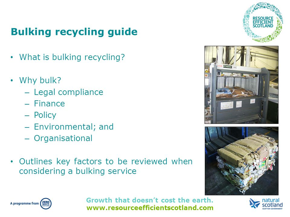 Growth that doesn't cost the earth. www.resourceefficientscotland.com Bulking recycling guide What is bulking recycling? Why bulk? – Legal compliance