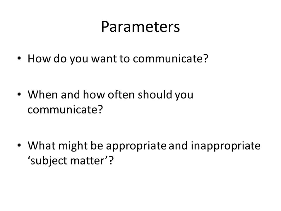 Parameters How do you want to communicate? When and how often should you communicate? What might be appropriate and inappropriate 'subject matter'?