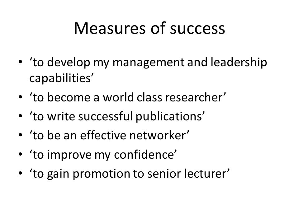 Measures of success 'to develop my management and leadership capabilities' 'to become a world class researcher' 'to write successful publications' 'to