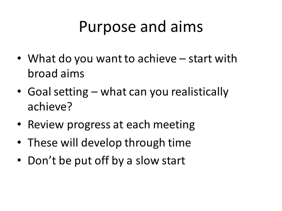 Purpose and aims What do you want to achieve – start with broad aims Goal setting – what can you realistically achieve? Review progress at each meetin