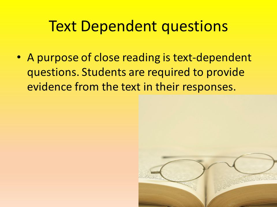 Text Dependent questions A purpose of close reading is text-dependent questions.