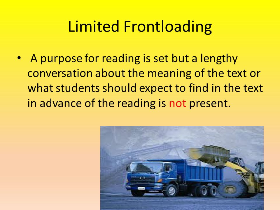 Limited Frontloading A purpose for reading is set but a lengthy conversation about the meaning of the text or what students should expect to find in the text in advance of the reading is not present.