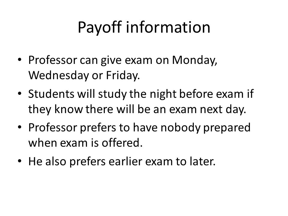 Payoff information Professor can give exam on Monday, Wednesday or Friday. Students will study the night before exam if they know there will be an exa