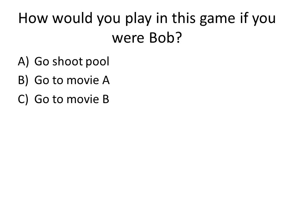 How would you play in this game if you were Bob? A)Go shoot pool B)Go to movie A C)Go to movie B