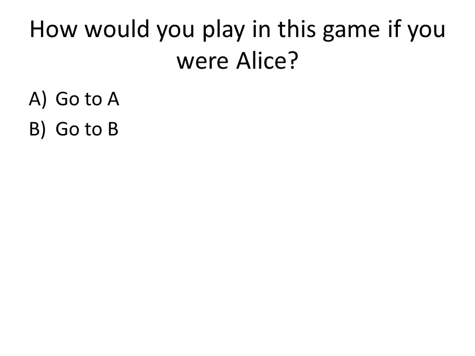 How would you play in this game if you were Alice? A)Go to A B)Go to B