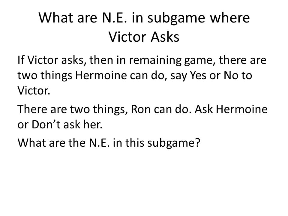 What are N.E. in subgame where Victor Asks If Victor asks, then in remaining game, there are two things Hermoine can do, say Yes or No to Victor. Ther