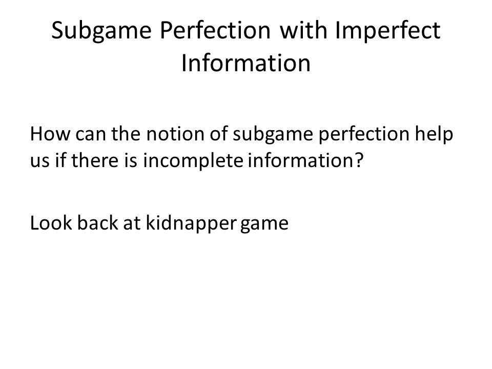 Subgame perfection In a game with imperfect information, a strategy profile is a subgame perfect Nash equilibrium if for every proper subgame of the game, its substrategy profile is a Nash equilibrium.