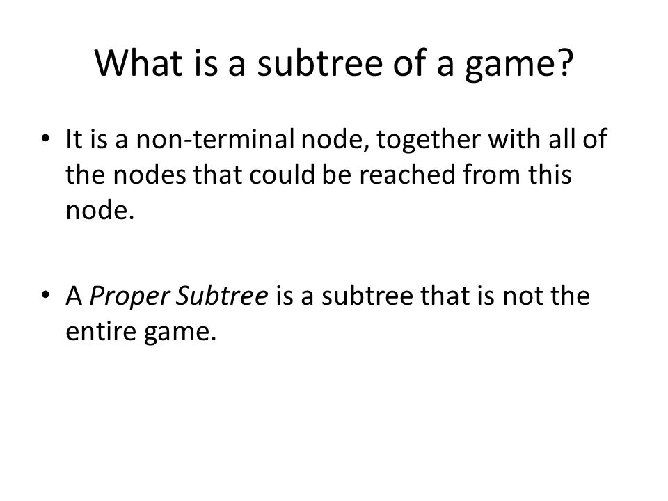 What is a subtree of a game? It is a non-terminal node, together with all of the nodes that could be reached from this node. A Proper Subtree is a sub