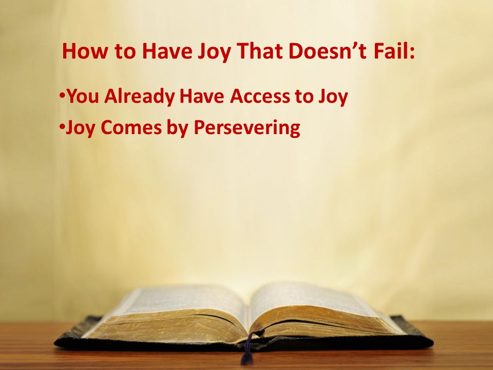 How to Have Joy That Doesn't Fail: You Already Have Access to Joy Joy Comes by Persevering