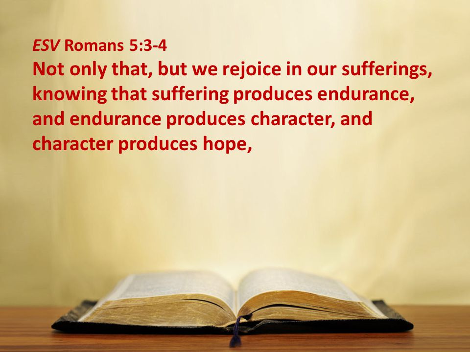 ESV Romans 5:3-4 Not only that, but we rejoice in our sufferings, knowing that suffering produces endurance, and endurance produces character, and character produces hope,