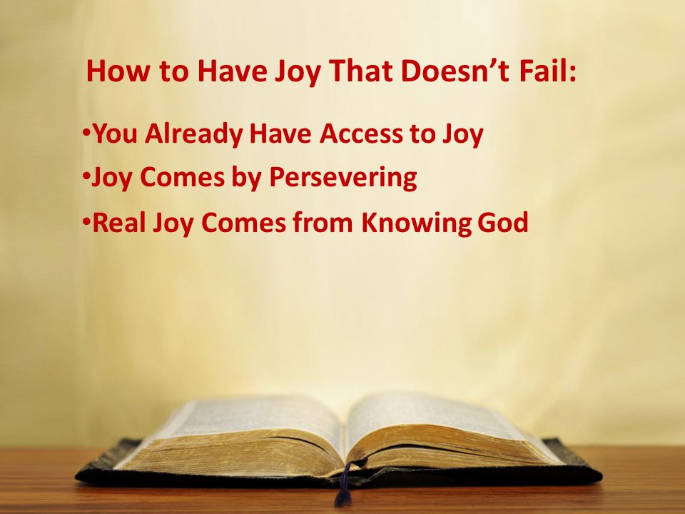 How to Have Joy That Doesn't Fail: You Already Have Access to Joy Joy Comes by Persevering Real Joy Comes from Knowing God