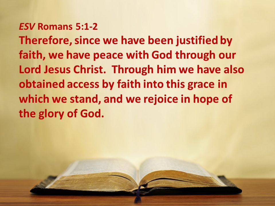 ESV Romans 5:1-2 Therefore, since we have been justified by faith, we have peace with God through our Lord Jesus Christ.