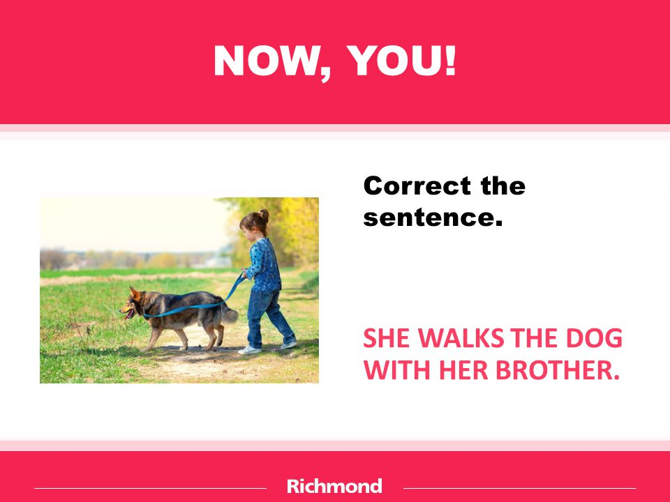 NOW, YOU! Correct the sentence. SHE WALKS THE DOG WITH HER BROTHER.