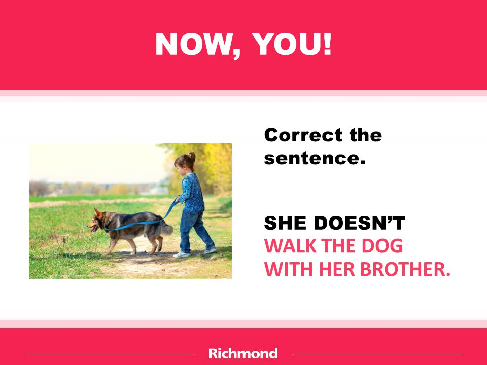 NOW, YOU! Correct the sentence. WALK THE DOG WITH HER BROTHER. SHE DOESN'T