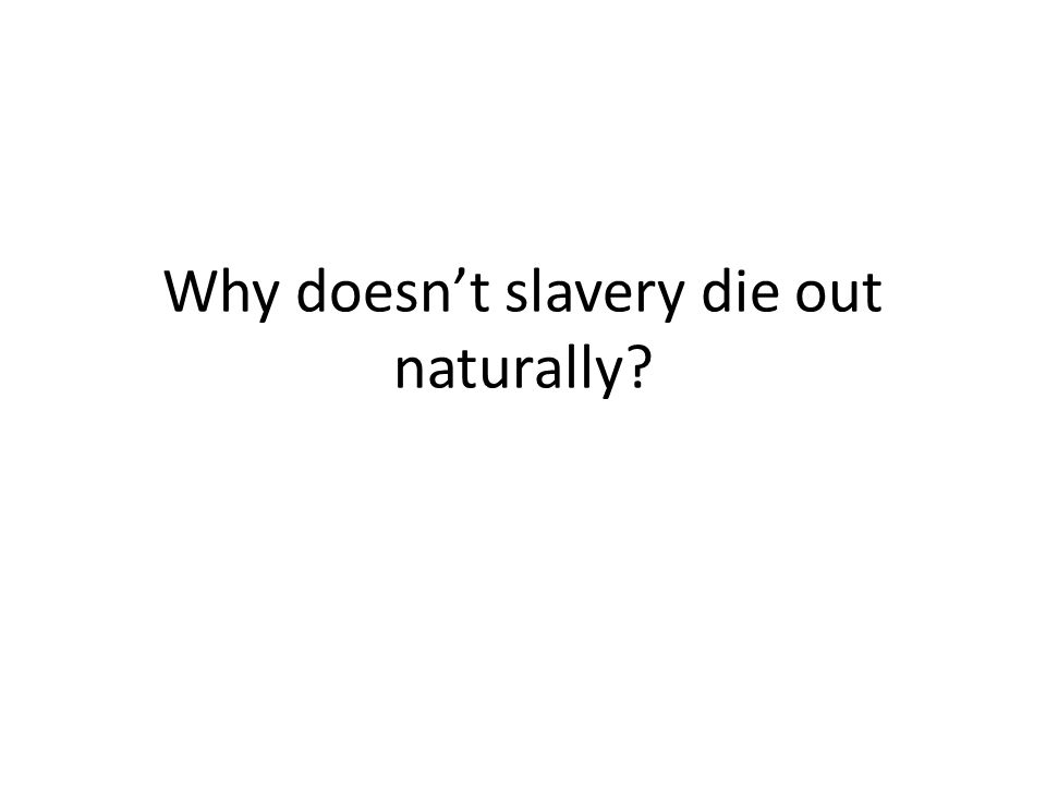 Why doesn't slavery die out naturally?