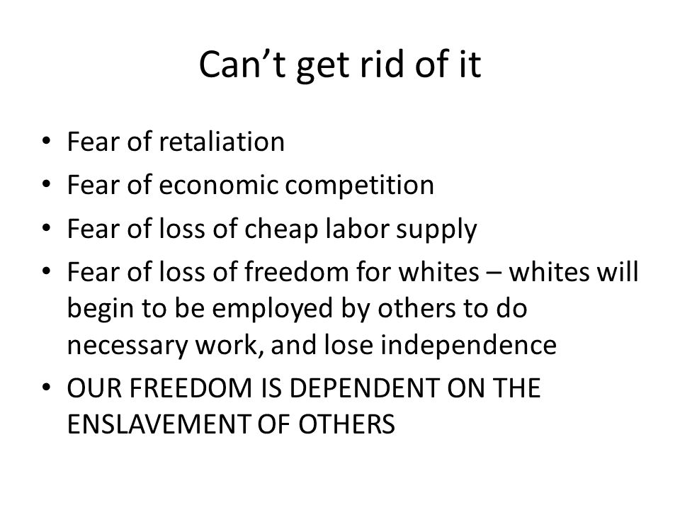 Can't get rid of it Fear of retaliation Fear of economic competition Fear of loss of cheap labor supply Fear of loss of freedom for whites – whites will begin to be employed by others to do necessary work, and lose independence OUR FREEDOM IS DEPENDENT ON THE ENSLAVEMENT OF OTHERS