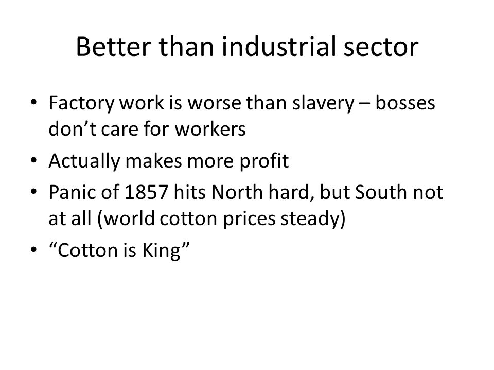 Better than industrial sector Factory work is worse than slavery – bosses don't care for workers Actually makes more profit Panic of 1857 hits North h