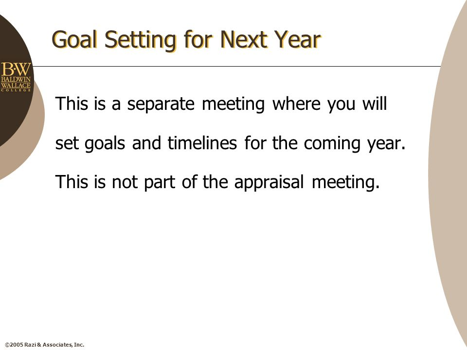 ©2005 Razi & Associates, Inc. Goal Setting for Next Year This is a separate meeting where you will set goals and timelines for the coming year. This i
