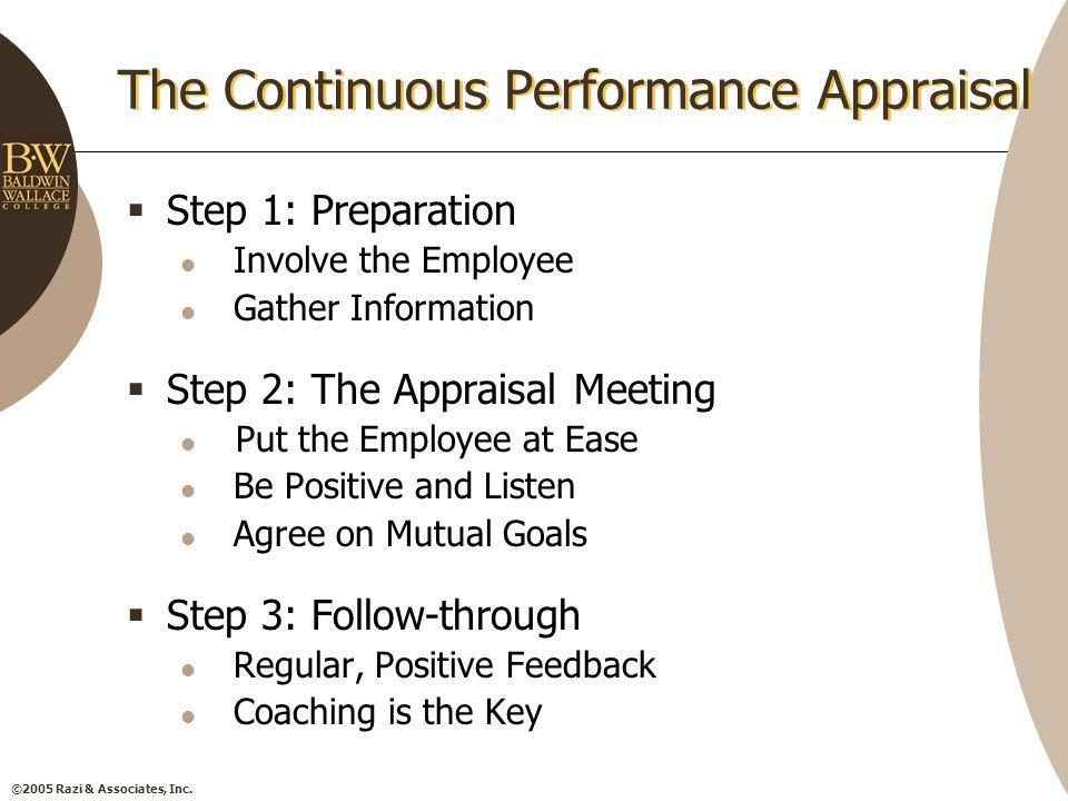 ©2005 Razi & Associates, Inc. The Continuous Performance Appraisal  Step 1: Preparation Involve the Employee Gather Information  Step 2: The Apprais