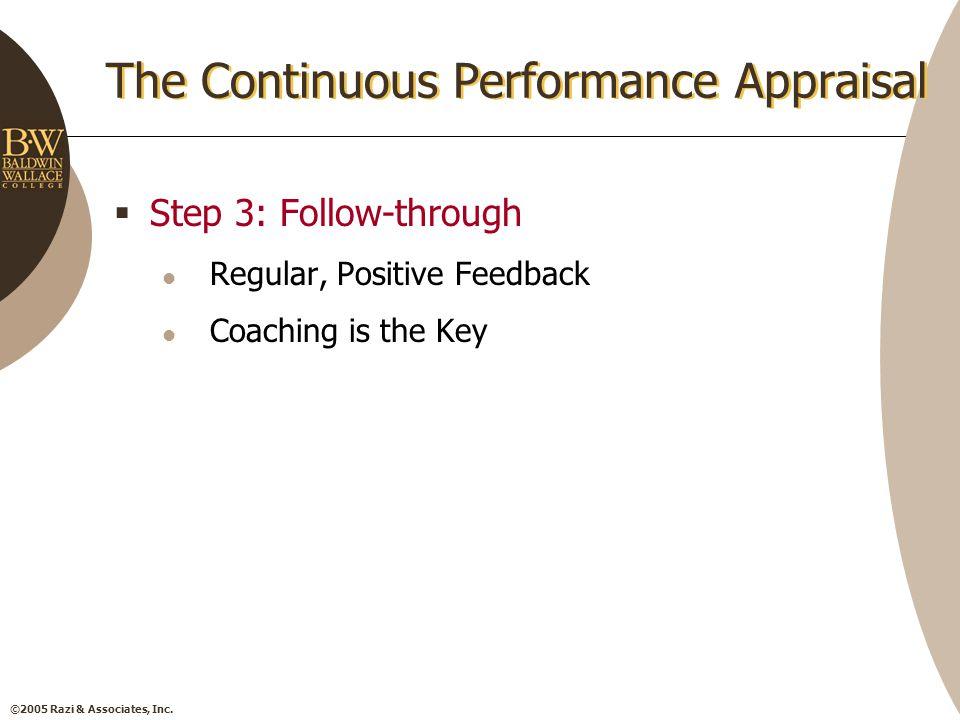 ©2005 Razi & Associates, Inc. The Continuous Performance Appraisal  Step 3: Follow-through Regular, Positive Feedback Coaching is the Key