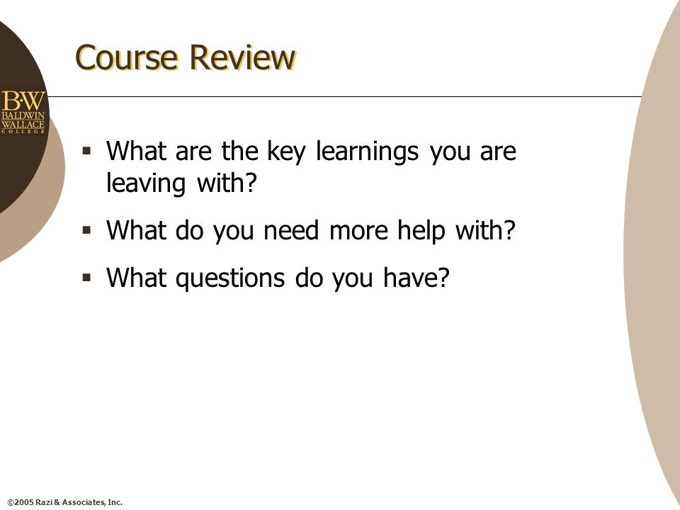 ©2005 Razi & Associates, Inc. Course Review  What are the key learnings you are leaving with.
