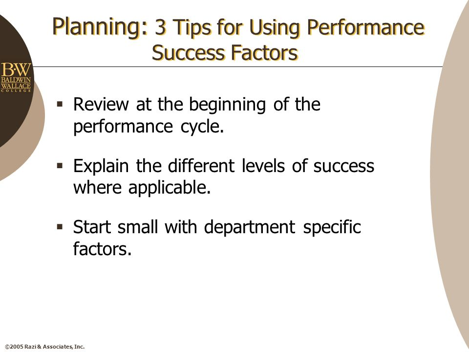 ©2005 Razi & Associates, Inc. Planning: 3 Tips for Using Performance Success Factors  Review at the beginning of the performance cycle.  Explain the