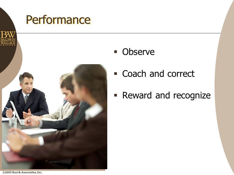 ©2005 Razi & Associates, Inc. Performance  Observe  Coach and correct  Reward and recognize