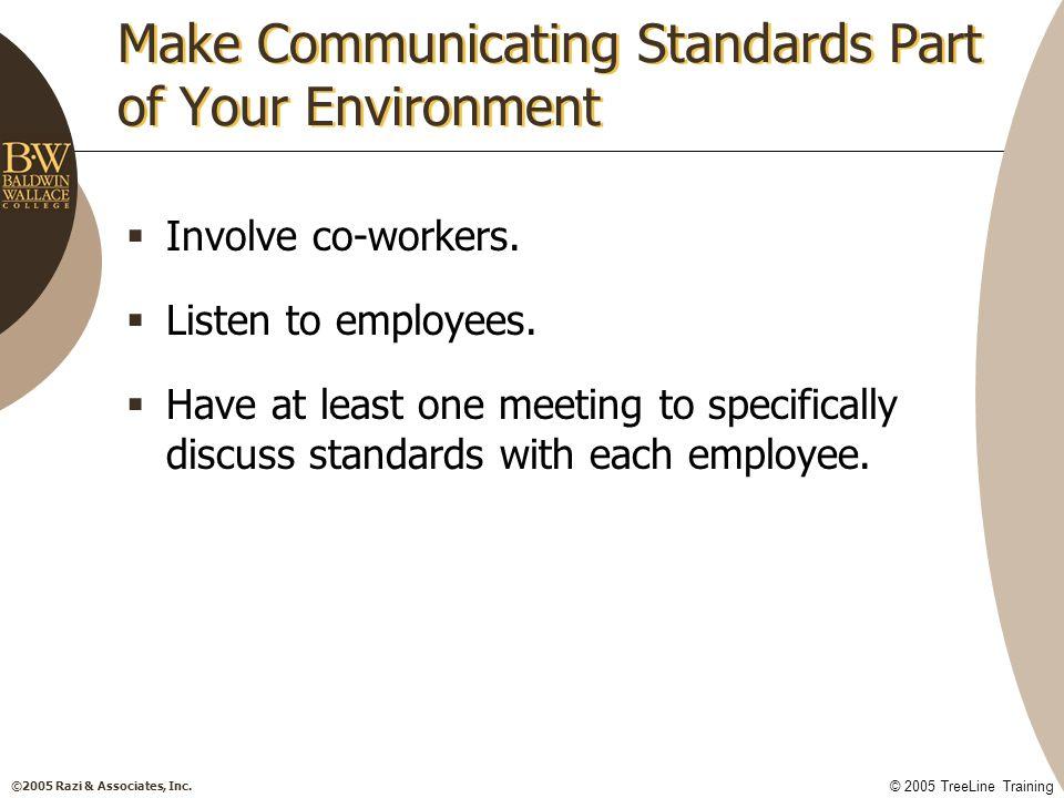 ©2005 Razi & Associates, Inc. © 2005 TreeLine Training Make Communicating Standards Part of Your Environment  Involve co-workers.  Listen to employe