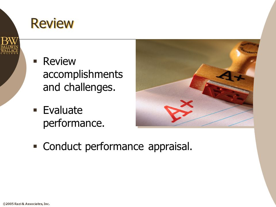 ©2005 Razi & Associates, Inc. Review  Review accomplishments and challenges.  Evaluate performance.  Conduct performance appraisal.