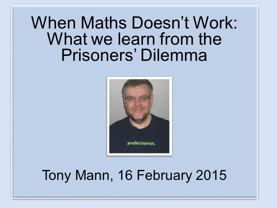 When Maths Doesn't Work: What we learn from the Prisoners' Dilemma Tony Mann, 16 February 2015 When Maths Doesn't Work: What we learn from the Prisone