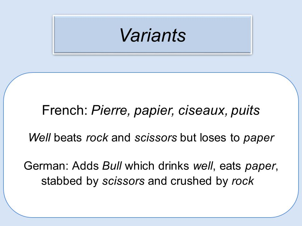 Variants French: Pierre, papier, ciseaux, puits Well beats rock and scissors but loses to paper German: Adds Bull which drinks well, eats paper, stabb