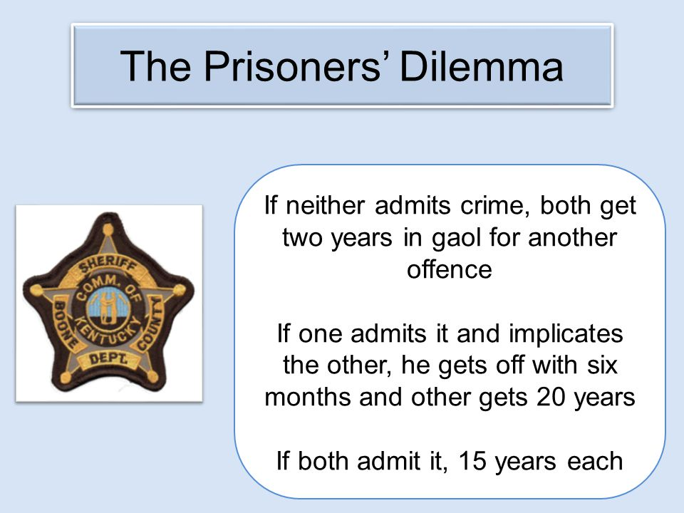 The Prisoners' Dilemma If neither admits crime, both get two years in gaol for another offence If one admits it and implicates the other, he gets off