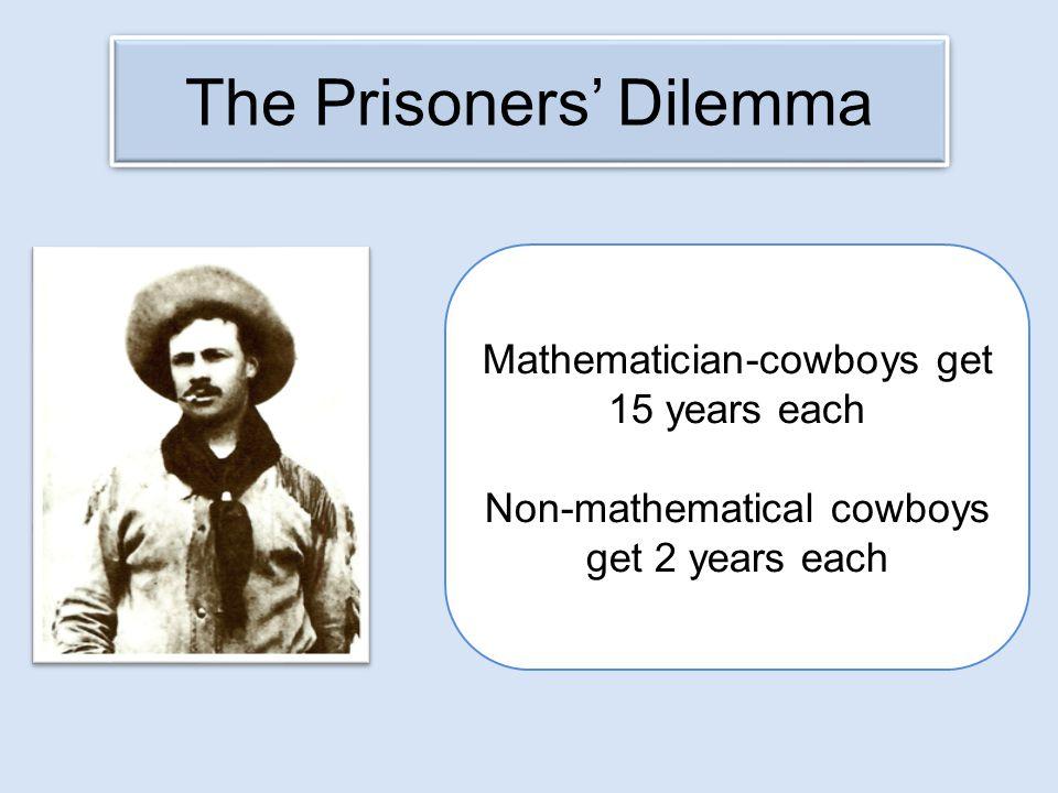 The Prisoners' Dilemma Mathematician-cowboys get 15 years each Non-mathematical cowboys get 2 years each