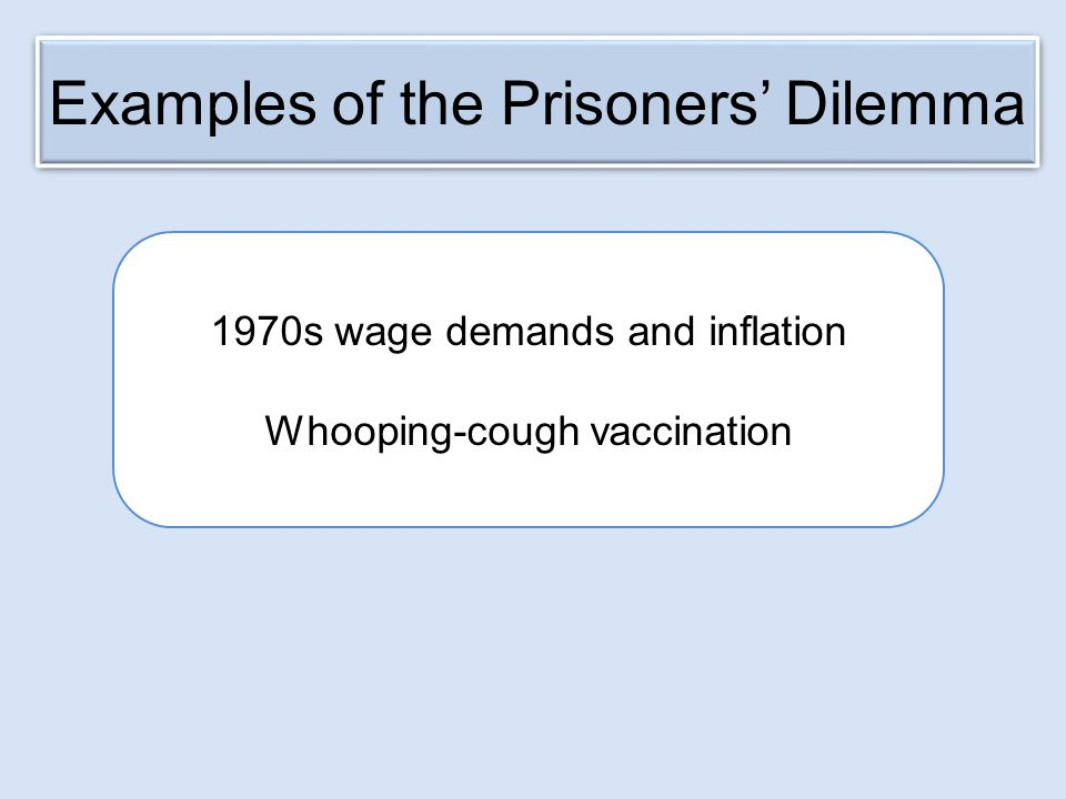 Examples of the Prisoners' Dilemma 1970s wage demands and inflation Whooping-cough vaccination