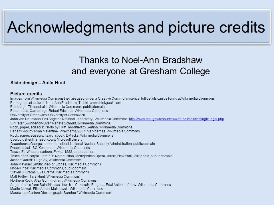 Thanks to Noel-Ann Bradshaw and everyone at Gresham College Slide design – Aoife Hunt Picture credits Images from Wikimedia Commons they are used unde