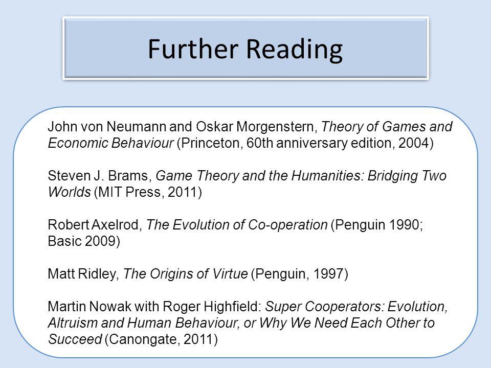 Further Reading John von Neumann and Oskar Morgenstern, Theory of Games and Economic Behaviour (Princeton, 60th anniversary edition, 2004) Steven J. B