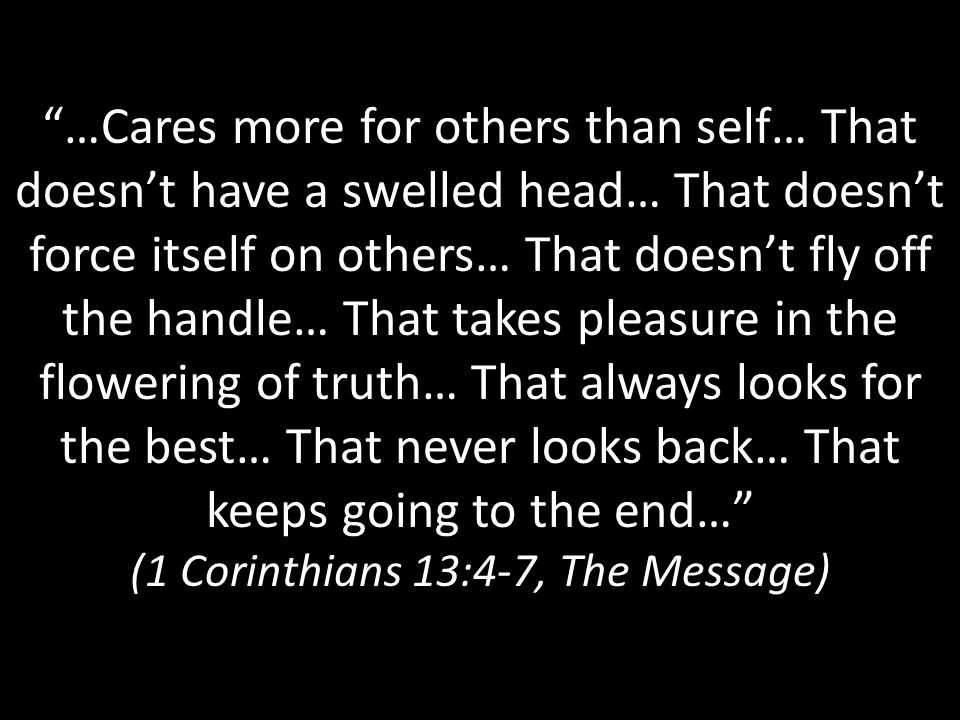 …Cares more for others than self… That doesn't have a swelled head… That doesn't force itself on others… That doesn't fly off the handle… That takes pleasure in the flowering of truth… That always looks for the best… That never looks back… That keeps going to the end… (1 Corinthians 13:4-7, The Message)