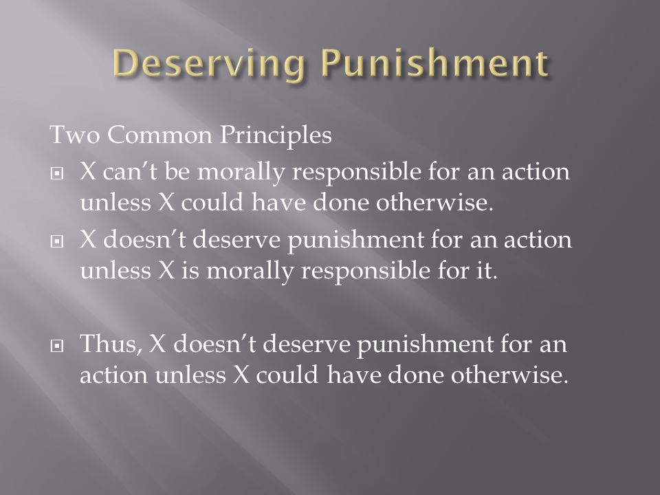 Two Common Principles  X can't be morally responsible for an action unless X could have done otherwise.